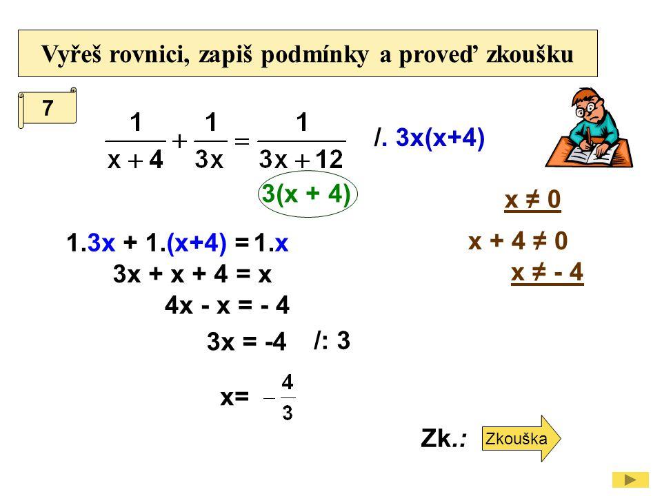 Vyřeš rovnici, zapiš podmínky a proveď zkoušku /. 3x(x+4) x + 4 ≠ 0 x ≠ - 4 1.3x 3x + x + 4 = x x ≠ 0 + 1.(x+4) =1.x 3(x + 4) 4x - x = - 4 3x = -4 7 /