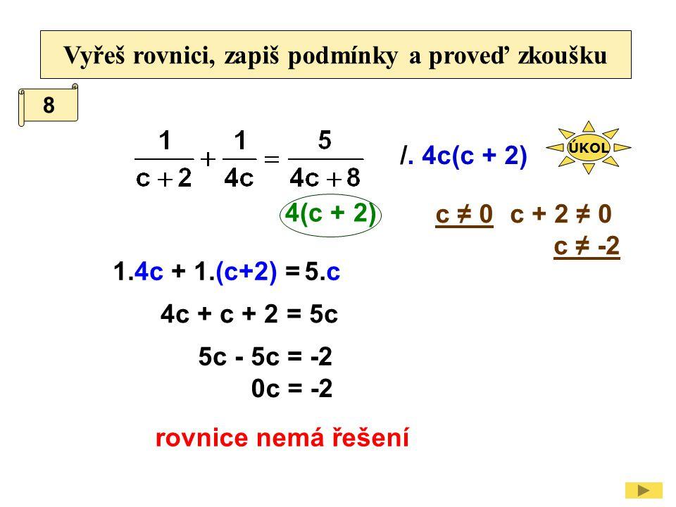 Vyřeš rovnici, zapiš podmínky a proveď zkoušku /. 4c(c + 2) c + 2 ≠ 0 c ≠ -2 1.4c 4c + c + 2 = 5c c ≠ 0 + 1.(c+2) =5.c 4(c + 2) 5c - 5c = -2 0c = -2 r