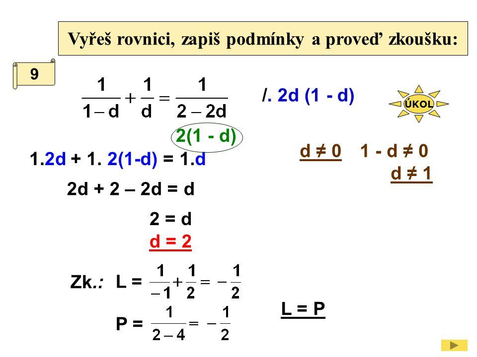 Vyřeš rovnici, zapiš podmínky a proveď zkoušku: /. 2d (1 - d) 1 - d ≠ 0 d ≠ 1 1.2d 2d + 2 – 2d = d d ≠ 0 + 1. 2(1-d) =1.d 2(1 - d) 2 = d d = 2 9 Zk.: