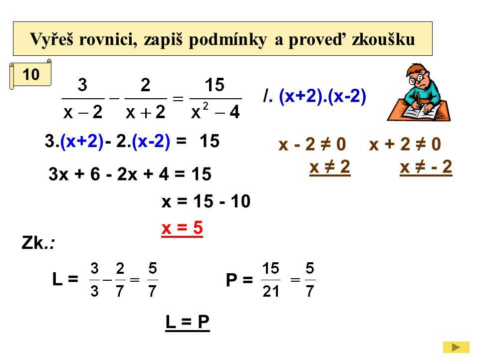Vyřeš rovnici, zapiš podmínky a proveď zkoušku /. (x+2).(x-2) x - 2 ≠ 0 x ≠ 2 3.(x+2) 3x + 6 - 2x + 4 = 15 - 2.(x-2) =15 x = 15 - 10 10 x = 5 x + 2 ≠