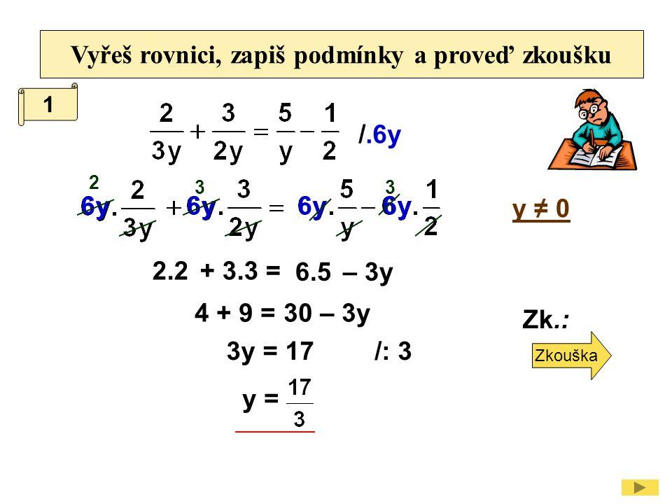 Vyřeš rovnici, zapiš podmínky a proveď zkoušku /.6y y ≠ 0 2.2 3y = 17/: 3 y = Zk.: 4 + 9 = 30 – 3y + 3.3 = 6.5– 3y 1 6y 2 33 Zkouška