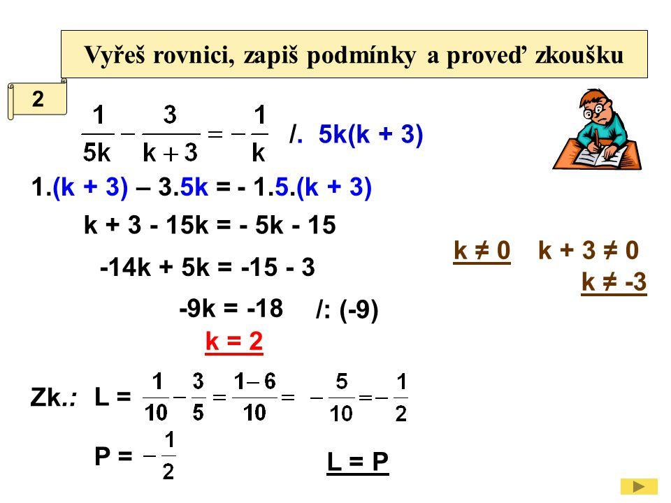 Vyřeš rovnici, zapiš podmínky a proveď zkoušku /. 5k(k + 3) k + 3 ≠ 0 k ≠ -3 1.(k + 3) k + 3 - 15k = - 5k - 15 /: (-9) -14k + 5k = -15 - 3 Zk.: L = P