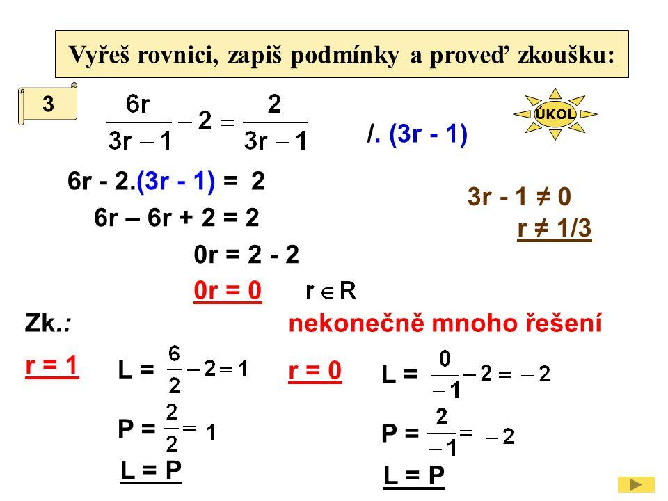 Vyřeš rovnici, zapiš podmínky a proveď zkoušku: /. (3r - 1) 3r - 1 ≠ 0 r ≠ 1/3 6r 6r – 6r + 2 = 2 - 2.(3r - 1) =2 0r = 2 - 2 0r = 0 3 Zk.: L = P = L =