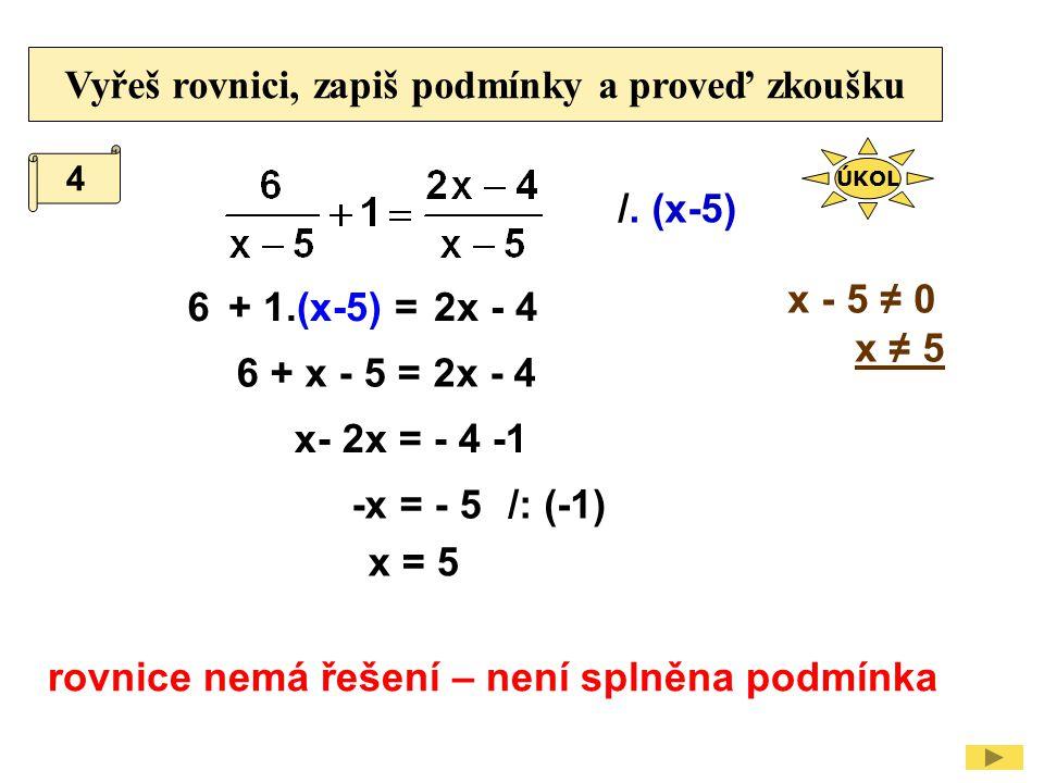 Vyřeš rovnici, zapiš podmínky a proveď zkoušku /. (x-5) x - 5 ≠ 0 x ≠ 5 6 6 + x - 5 = 2x - 4 + 1.(x-5) =2x - 4 x- 2x = - 4 -1 rovnice nemá řešení – ne