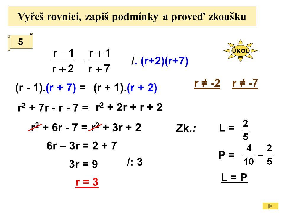 Vyřeš rovnici, zapiš podmínky a proveď zkoušku /. (r+2)(r+7) r ≠ -7 (r - 1).(r + 7) = r 2 + 7r - r - 7 = /: 3 Zk.: L = P = L = P r = 3 3r = 9 r ≠ -2 6