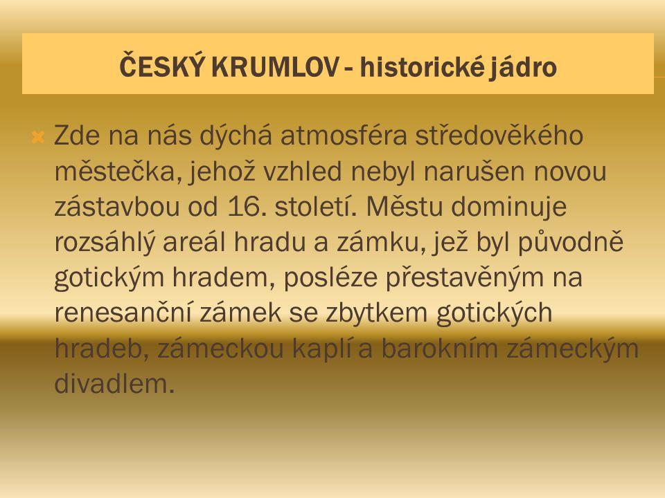 ČESKÝ KRUMLOV - historické jádro  Zde na nás dýchá atmosféra středověkého městečka, jehož vzhled nebyl narušen novou zástavbou od 16. století. Městu