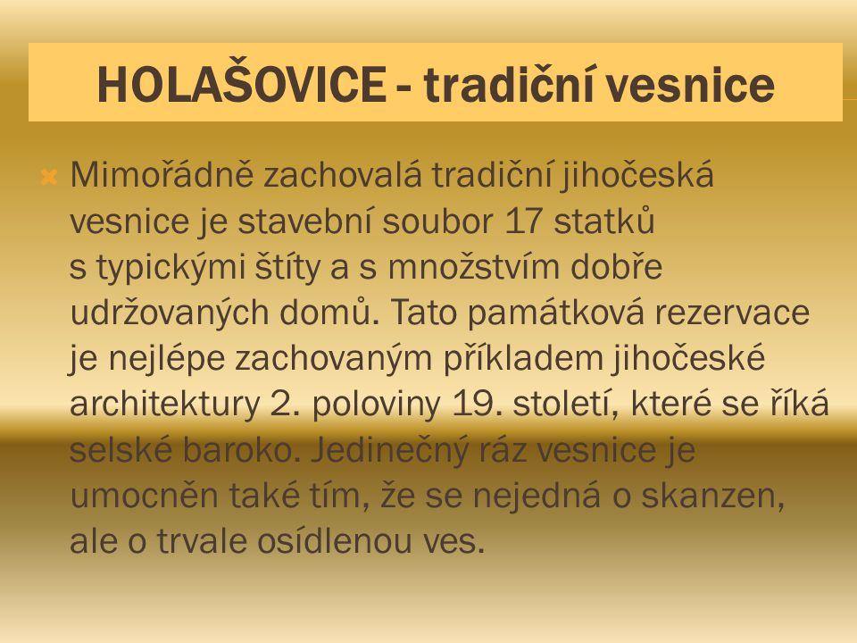 HOLAŠOVICE - tradiční vesnice  Mimořádně zachovalá tradiční jihočeská vesnice je stavební soubor 17 statků s typickými štíty a s množstvím dobře udrž