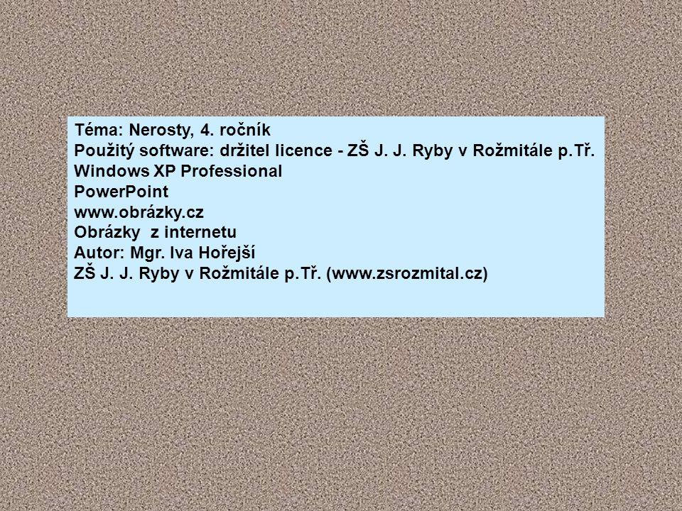 Téma: Nerosty, 4. ročník Použitý software: držitel licence - ZŠ J. J. Ryby v Rožmitále p.Tř. Windows XP Professional PowerPoint www.obrázky.cz Obrázky