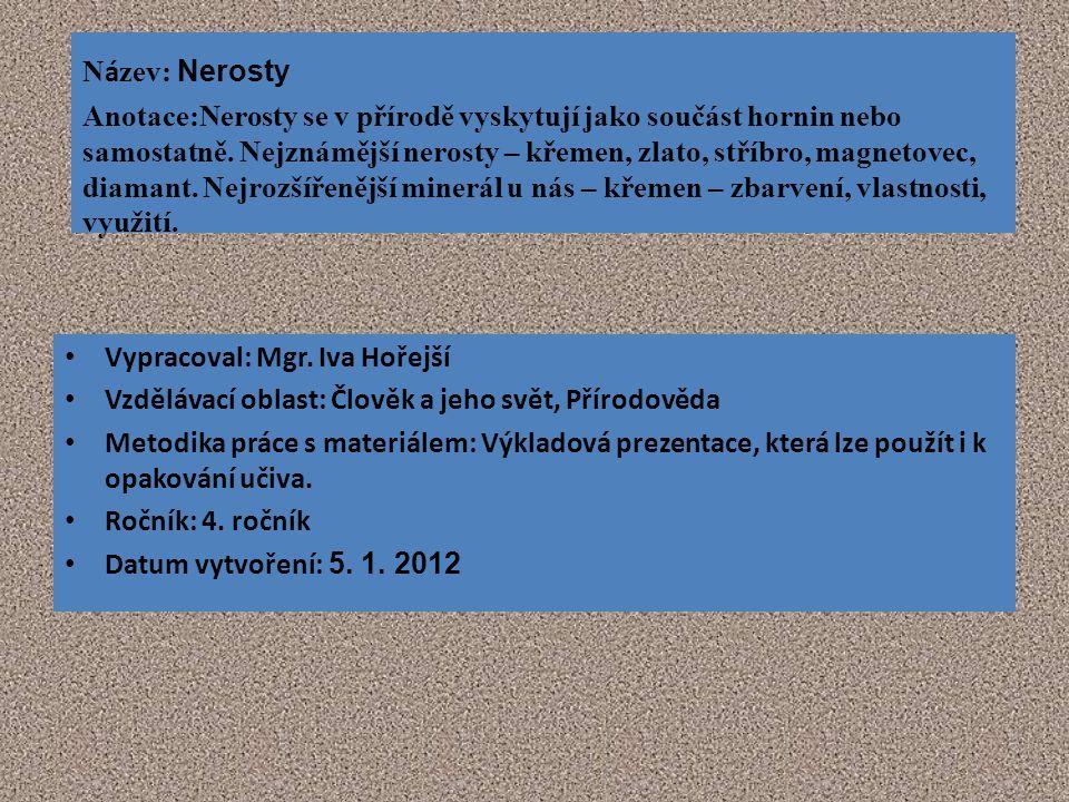 N á zev: Nerosty Anotace:Nerosty se v přírodě vyskytují jako součást hornin nebo samostatně. Nejznámější nerosty – křemen, zlato, stříbro, magnetovec,