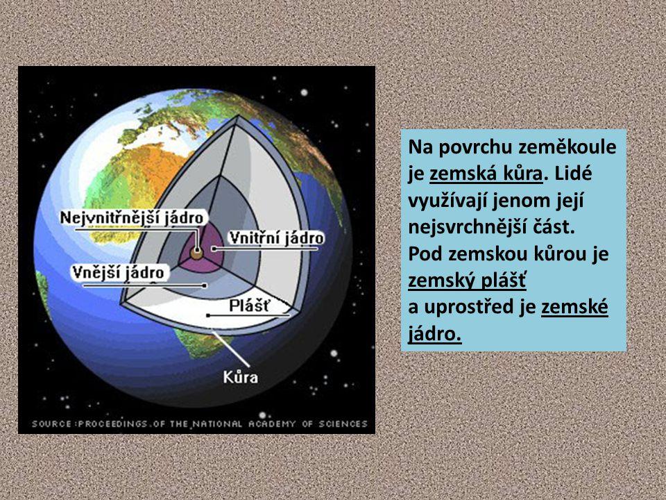 Na povrchu zeměkoule je zemská kůra. Lidé využívají jenom její nejsvrchnější část. Pod zemskou kůrou je zemský plášť a uprostřed je zemské jádro.