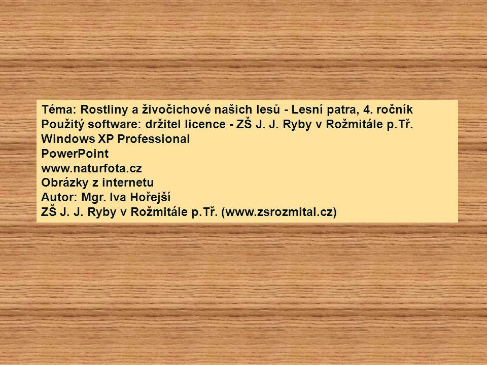 Téma: Rostliny a živočichové našich lesů - Lesní patra, 4. ročník Použitý software: držitel licence - ZŠ J. J. Ryby v Rožmitále p.Tř. Windows XP Profe