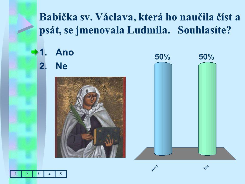 Babička sv. Václava, která ho naučila číst a psát, se jmenovala Ludmila. Souhlasíte? 1.Ano 2.Ne 12345