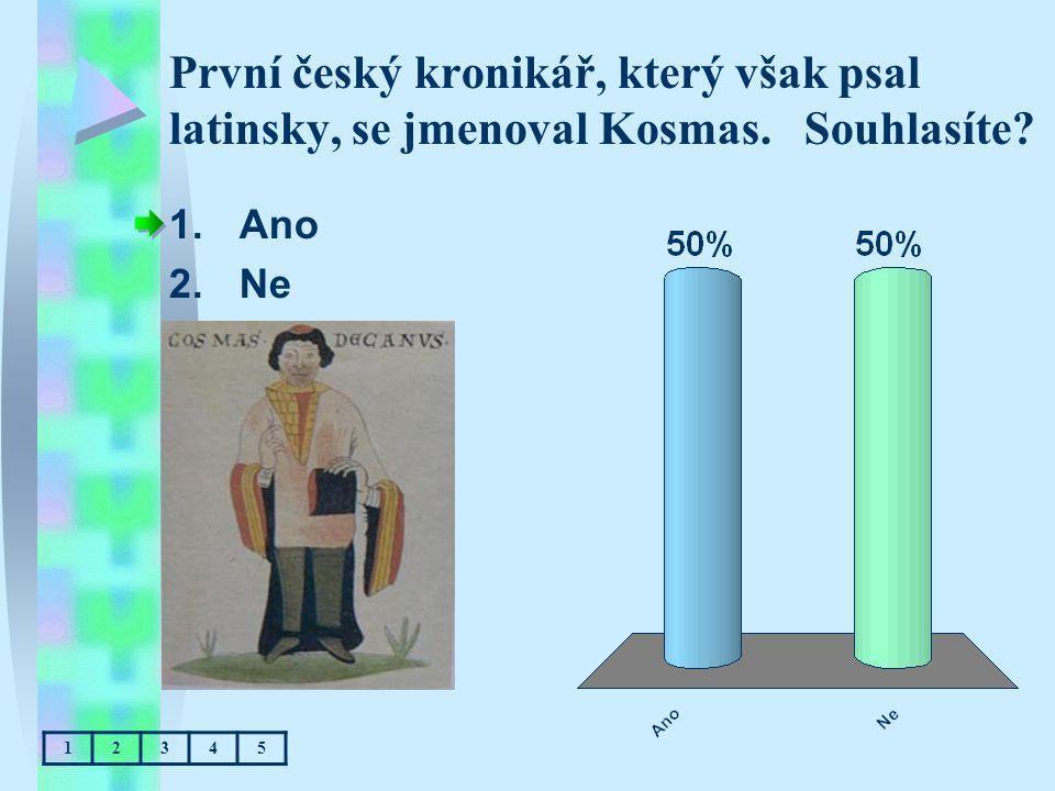 První český kronikář, který však psal latinsky, se jmenoval Kosmas. Souhlasíte? 1.Ano 2.Ne 12345
