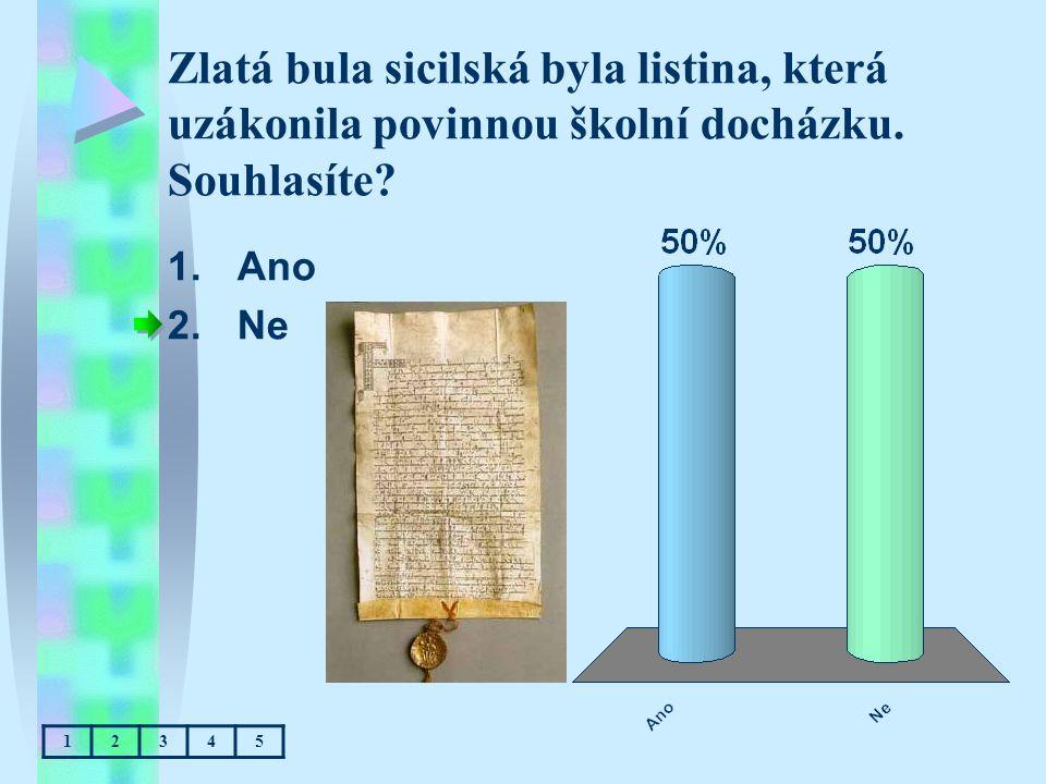 Zlatá bula sicilská byla listina, která uzákonila povinnou školní docházku. Souhlasíte? 1.Ano 2.Ne 12345