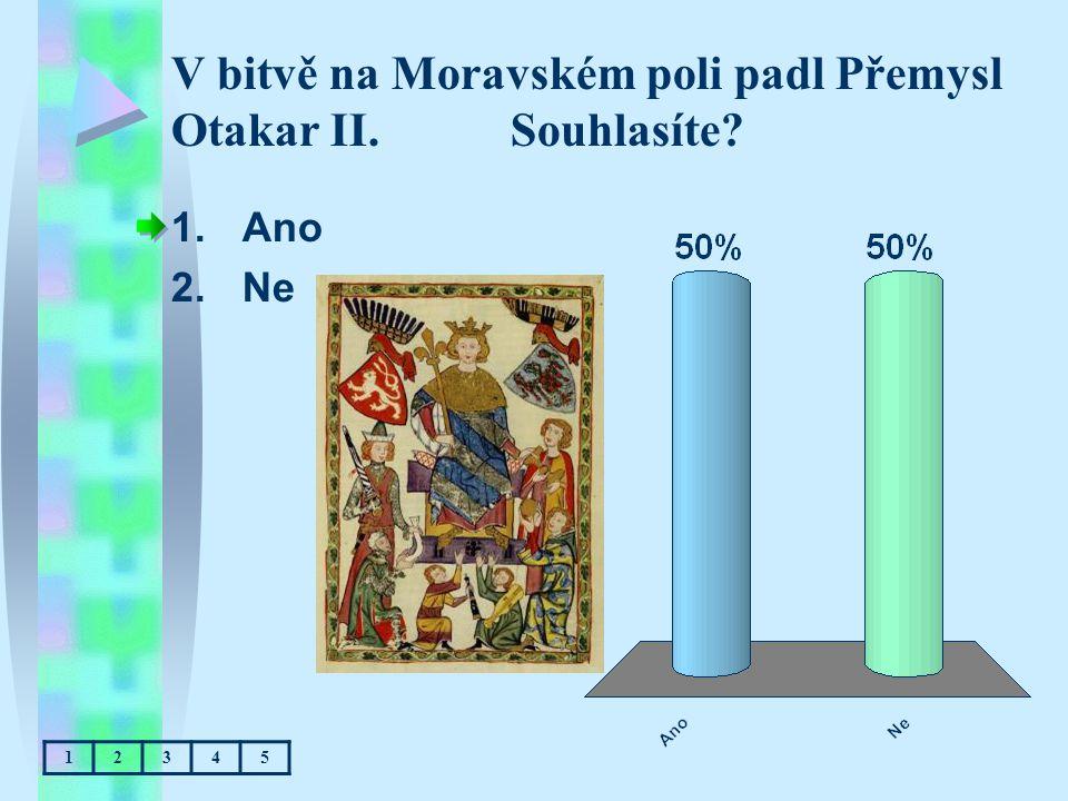 V bitvě na Moravském poli padl Přemysl Otakar II. Souhlasíte? 1.Ano 2.Ne 12345
