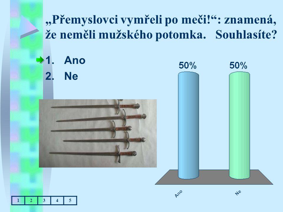 """""""Přemyslovci vymřeli po meči!"""": znamená, že neměli mužského potomka. Souhlasíte? 1.Ano 2.Ne 12345"""