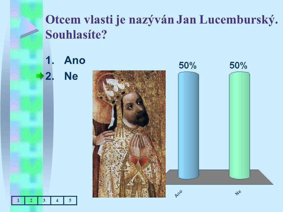 Otcem vlasti je nazýván Jan Lucemburský. Souhlasíte? 1.Ano 2.Ne 12345