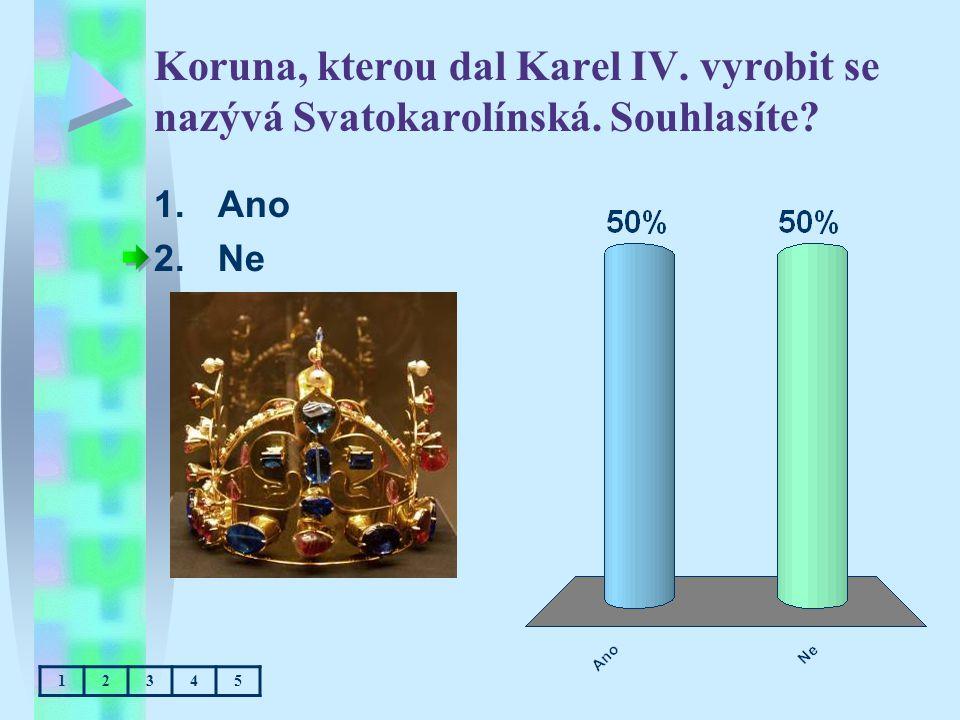 Koruna, kterou dal Karel IV. vyrobit se nazývá Svatokarolínská. Souhlasíte? 1.Ano 2.Ne 12345