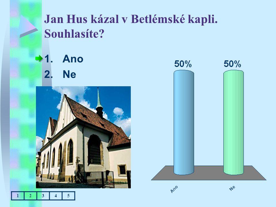 Jan Hus kázal v Betlémské kapli. Souhlasíte? 1.Ano 2.Ne 12345