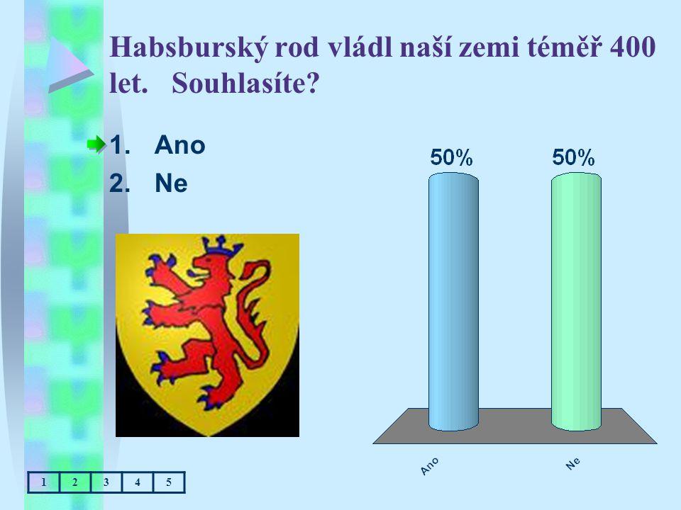 Habsburský rod vládl naší zemi téměř 400 let. Souhlasíte? 1.Ano 2.Ne 12345
