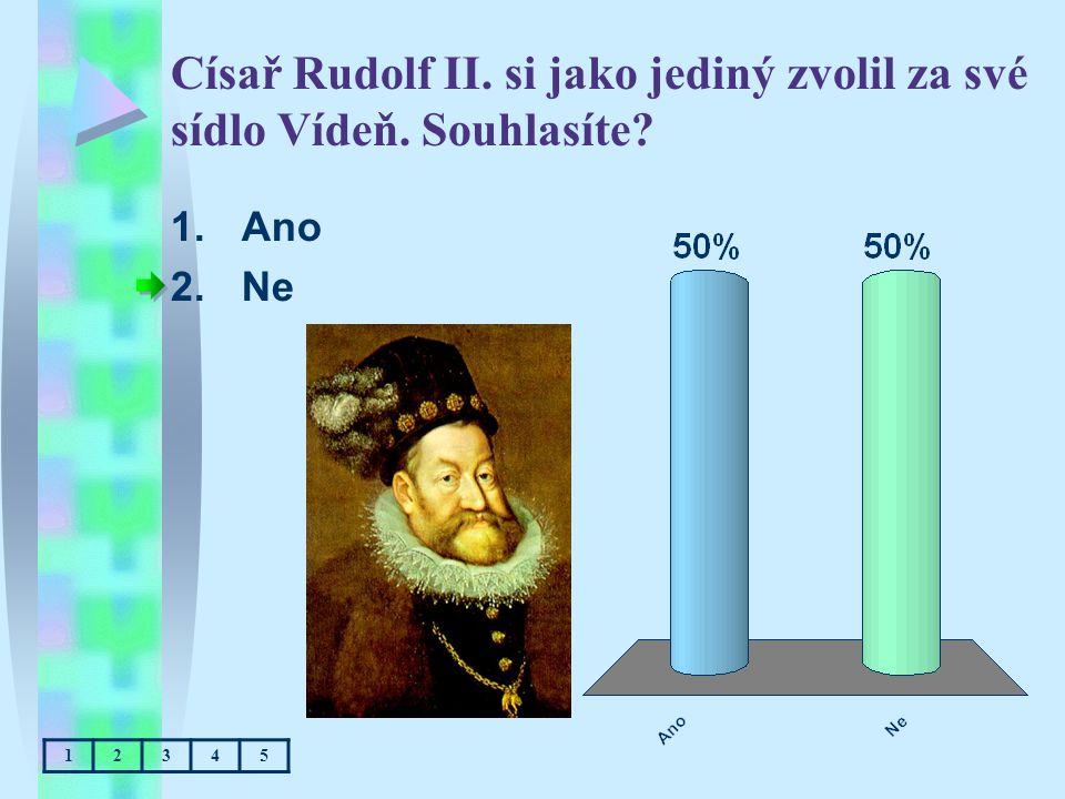 Císař Rudolf II. si jako jediný zvolil za své sídlo Vídeň. Souhlasíte? 1.Ano 2.Ne 12345