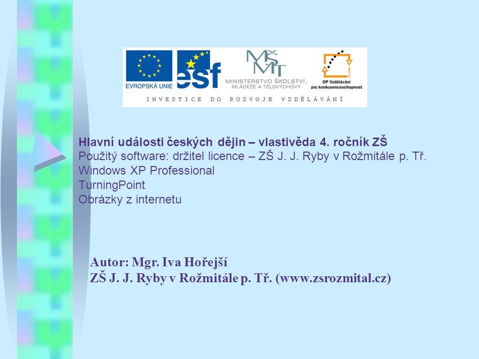 Hlavní události českých dějin – vlastivěda 4. ročník ZŠ Použitý software: držitel licence – ZŠ J. J. Ryby v Rožmitále p. Tř. Windows XP Professional T