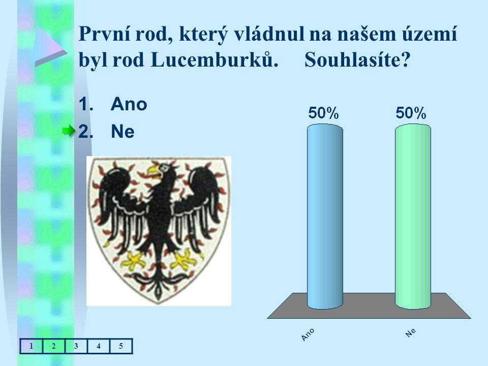 První rod, který vládnul na našem území byl rod Lucemburků. Souhlasíte? 1.Ano 2.Ne 12345