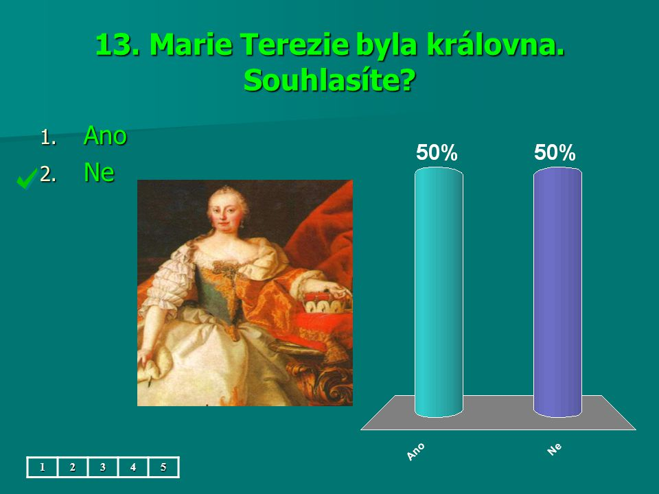13. Marie Terezie byla královna. Souhlasíte? 1. Ano 2. Ne 12345
