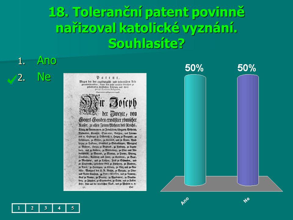 18. Toleranční patent povinně nařizoval katolické vyznání. Souhlasíte 1. Ano 2. Ne 12345