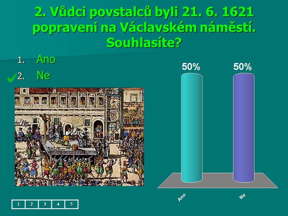 2. Vůdci povstalců byli 21. 6. 1621 popraveni na Václavském náměstí. Souhlasíte 1. Ano 2. Ne 12345
