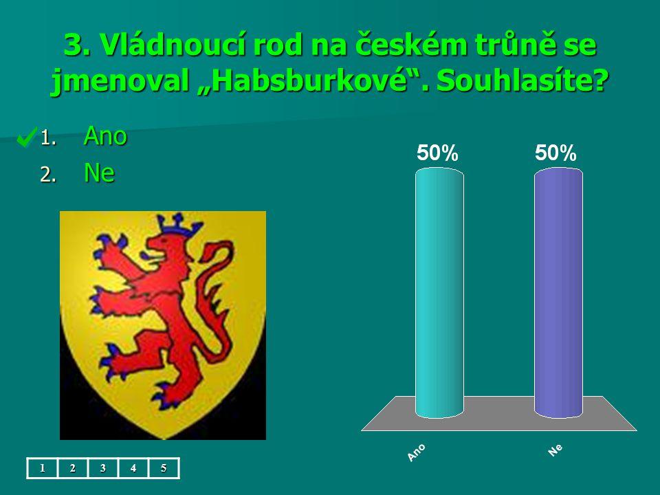 """3. Vládnoucí rod na českém trůně se jmenoval """"Habsburkové . Souhlasíte 1. Ano 2. Ne 12345"""