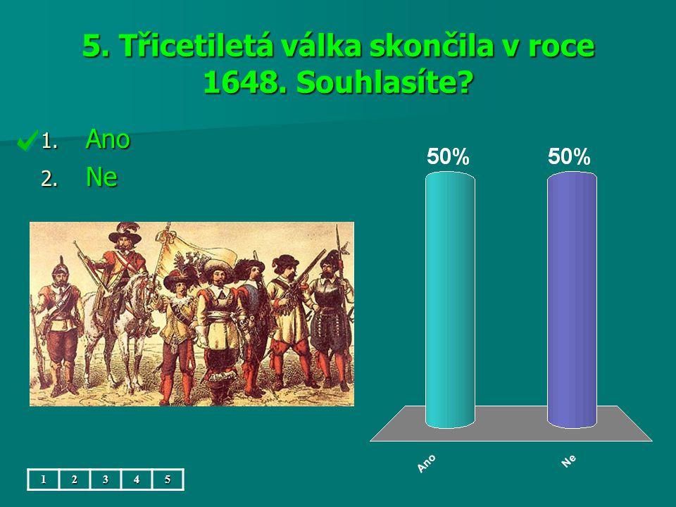 5. Třicetiletá válka skončila v roce 1648. Souhlasíte? 1. Ano 2. Ne 12345
