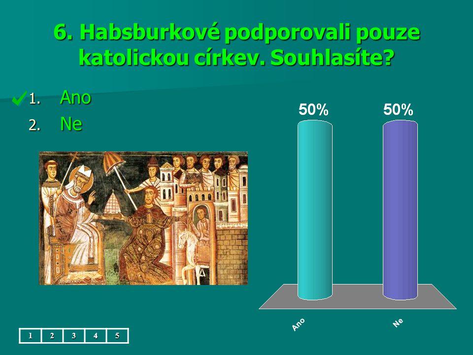 6. Habsburkové podporovali pouze katolickou církev. Souhlasíte? 1. Ano 2. Ne 12345