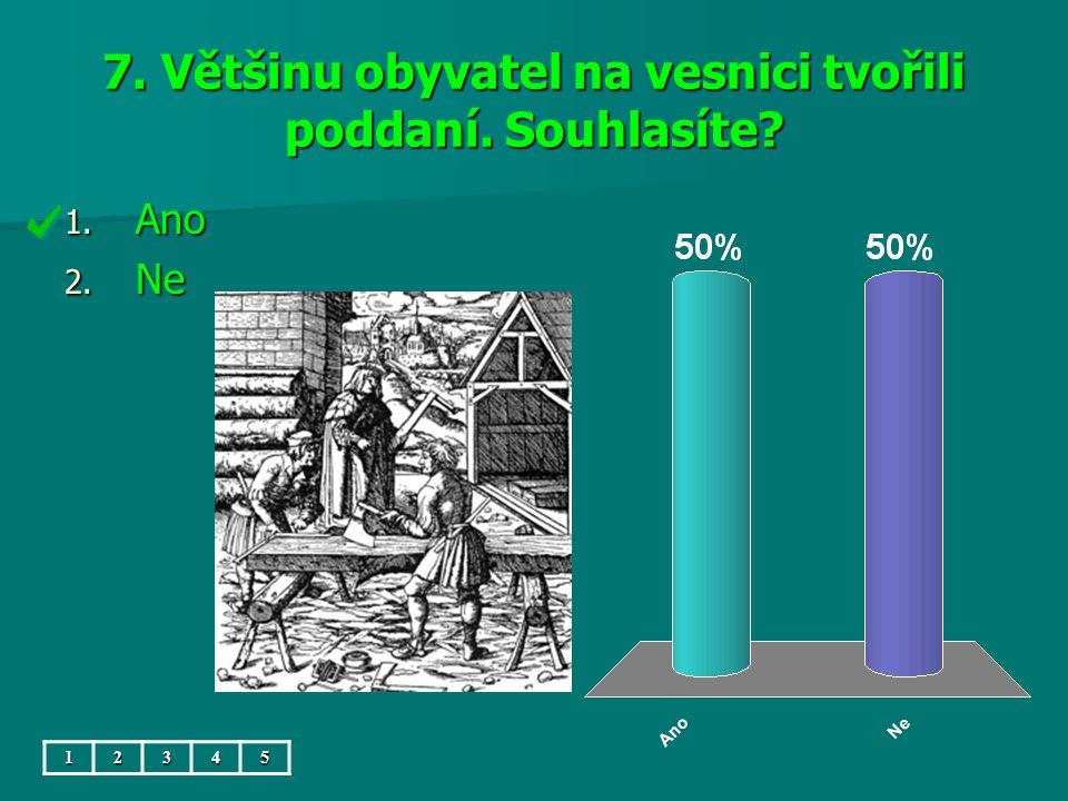 7. Většinu obyvatel na vesnici tvořili poddaní. Souhlasíte? 1. Ano 2. Ne 12345