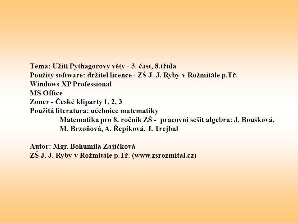 Téma: Užití Pythagorovy věty - 3. část, 8.třída Použitý software: držitel licence - ZŠ J. J. Ryby v Rožmitále p.Tř. Windows XP Professional MS Office