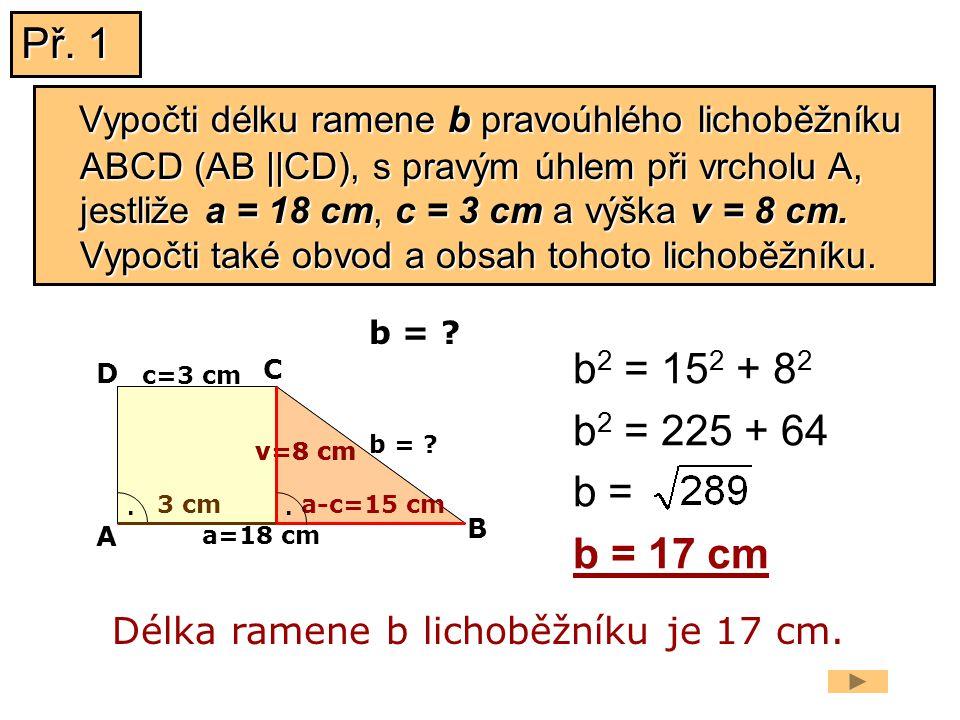 v=8 cm a=18 cm b = ? b 2 = 15 2 + 8 2 b 2 = 225 + 64 b = b = 17 cm Délka ramene b lichoběžníku je 17 cm. b = ? a-c=15 cm v=8 cm A B C D. c=3 cm. 3 cm