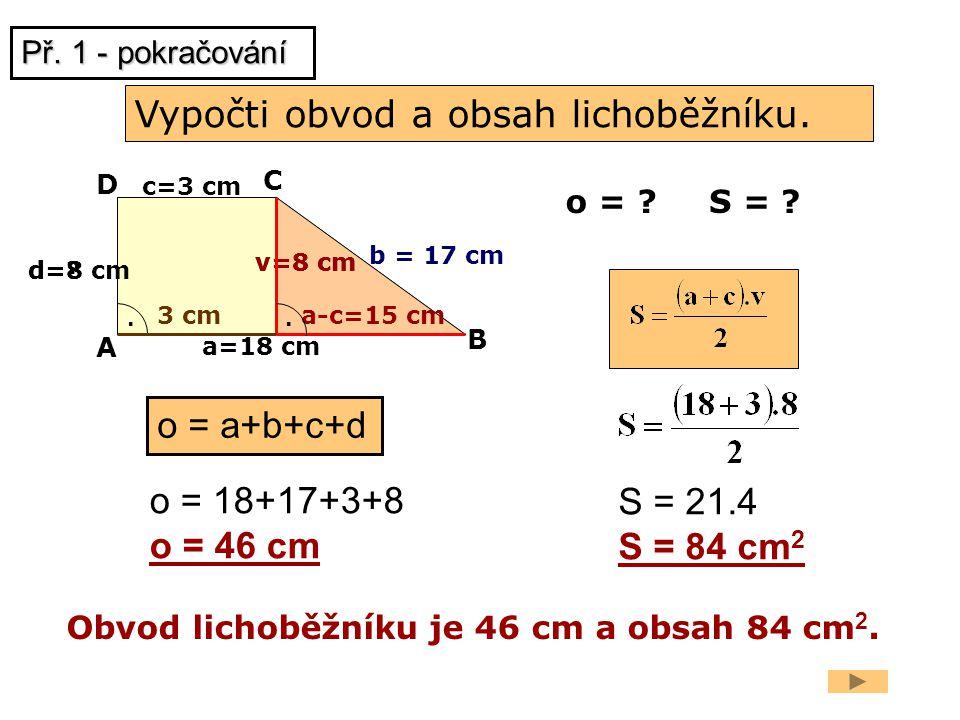 v=8 cm a=18 cm b = 17 cm o = ? a-c=15 cm v=8 cm A B C D. c=3 cm. 3 cm Vypočti obvod a obsah lichoběžníku. o = a+b+c+d o = 18+17+3+8 o = 46 cm S = 21.4