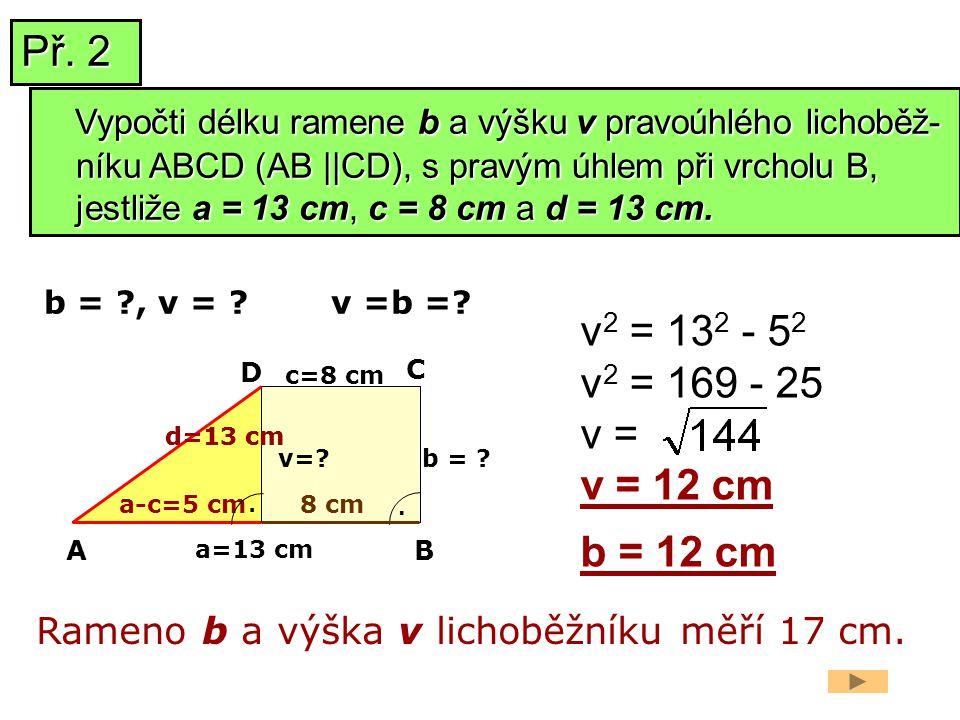 a=13 cm b = ? v 2 = 13 2 - 5 2 v 2 = 169 - 25 v = v = 12 cm b = 12 cm Rameno b a výška v lichoběžníku měří 17 cm. b = ?, v = ? a-c=5 cm v=? AB C D. c=