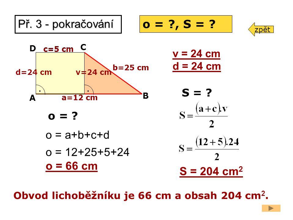 a=12 cm A B C D c=5 cm. o = a+b+c+d o = 12+25+5+24 o = 66 cm S = 204 cm 2 b=25 cm o = ?, S = ? v=24 cm. d=24 cm a=12 cm c=5 cm v = 24 cm d = 24 cm Obv