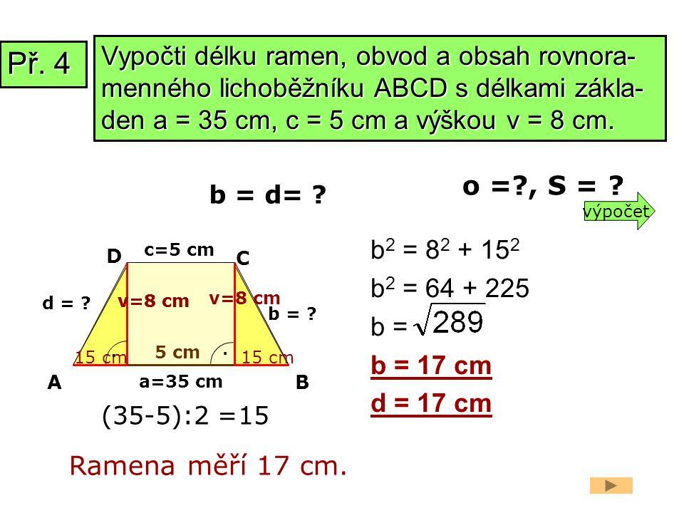 a=35 cm b = ? b 2 = 8 2 + 15 2 b 2 = 64 + 225 b = b = 17 cm d = 17 cm Ramena měří 17 cm. b = d= ? 15 cm AB C D. c=5 cm. 5 cm v=8 cm d = ? 15 cm v=8 cm