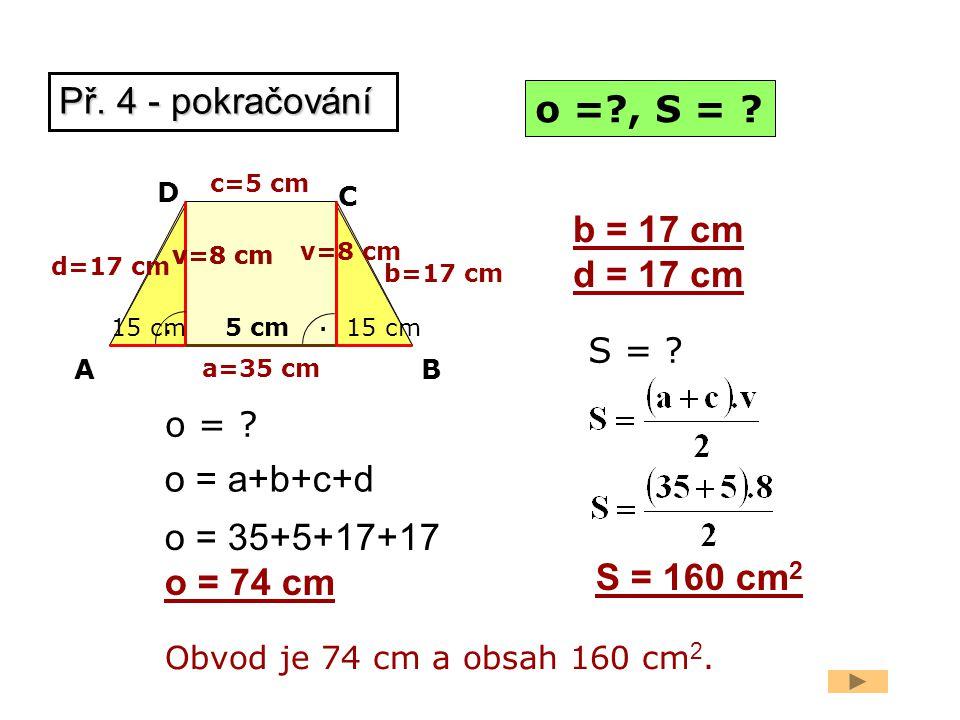 a=35 cm b=17 cm d = 17 cm Obvod je 74 cm a obsah 160 cm 2. o =?, S = ? 15 cm AB C D. c=5 cm. 5 cm v=8 cm 15 cm v=8 cm o = a+b+c+d o = 35+5+17+17 o = 7