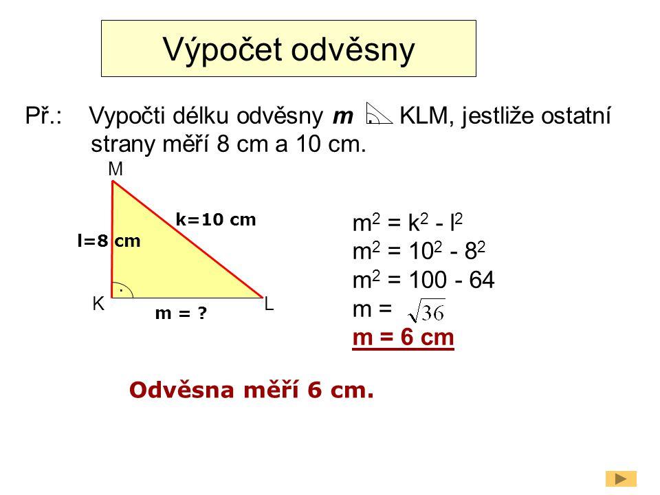 Výpočet odvěsny Př.: Vypočti délku odvěsny m KLM, jestliže ostatní strany měří 8 cm a 10 cm.. l=8 cm k=10 cm. m = ? m 2 = k 2 - l 2 m 2 = 10 2 - 8 2 m
