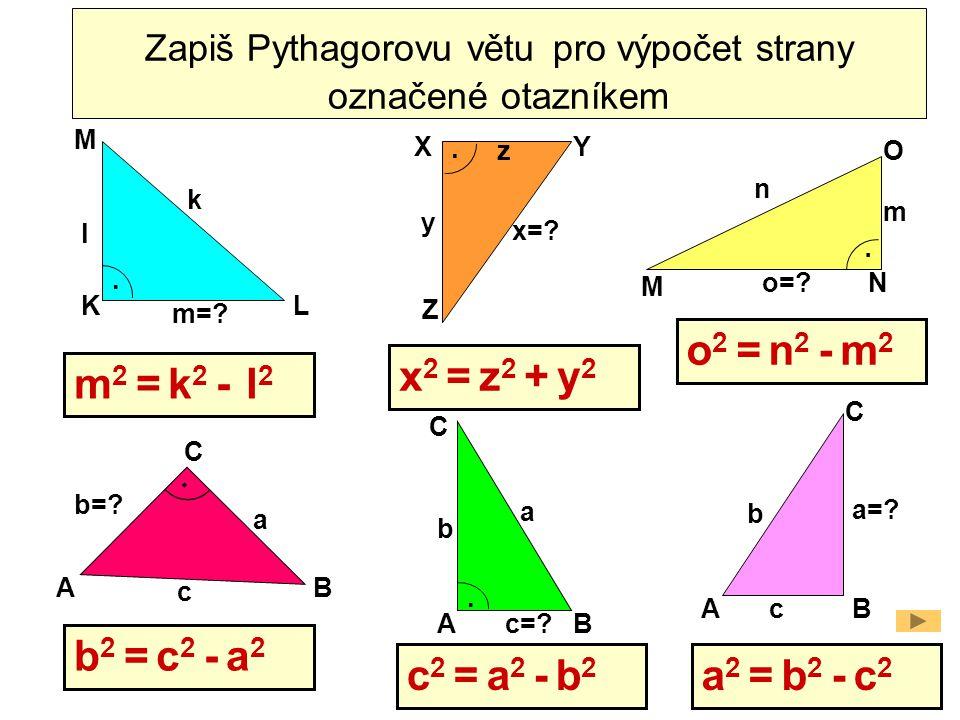 L M K O M N XY Z AB C a b=? c k l m=? m n o=? x=? y.... Zapiš Pythagorovu větu pro výpočet strany označené otazníkem. AB C a=? b c AB C a b c=? m 2 =