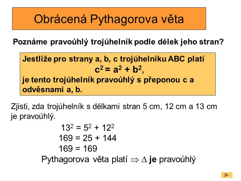 Obrácená Pythagorova věta Poznáme pravoúhlý trojúhelník podle délek jeho stran? Jestliže pro strany a, b, c trojúhelníku ABC platí c 2 = a 2 + b 2, je