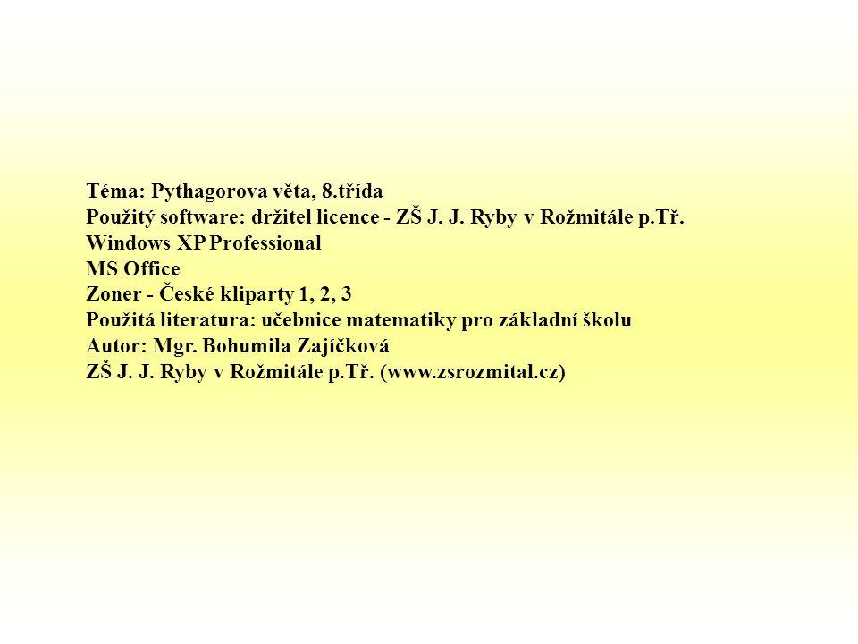 Téma: Pythagorova věta, 8.třída Použitý software: držitel licence - ZŠ J. J. Ryby v Rožmitále p.Tř. Windows XP Professional MS Office Zoner - České kl