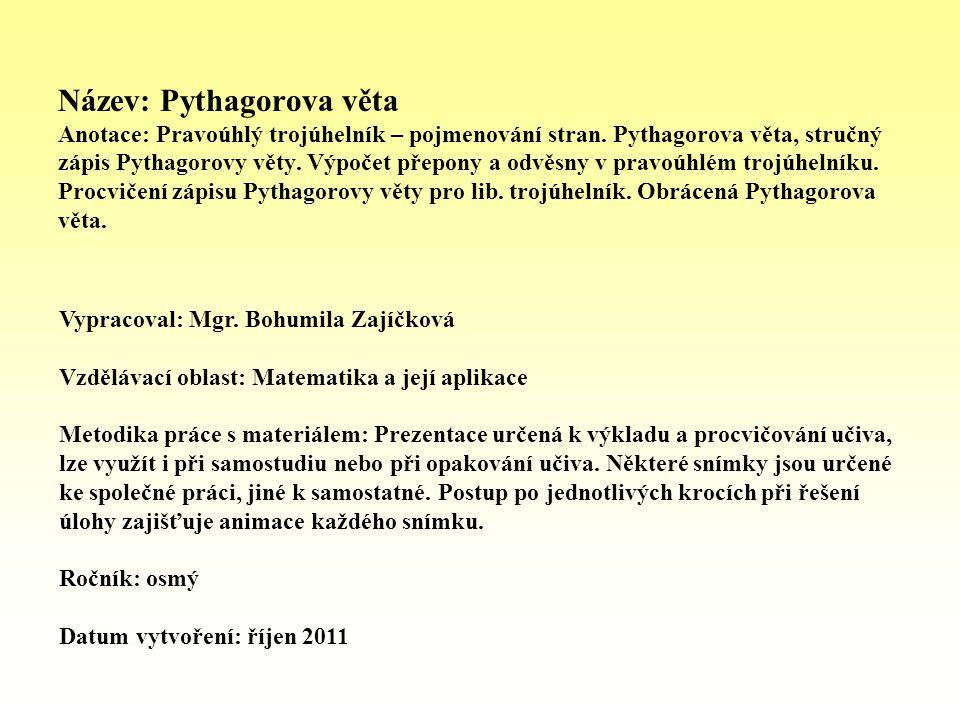 Název: Pythagorova věta Anotace: Pravoúhlý trojúhelník – pojmenování stran. Pythagorova věta, stručný zápis Pythagorovy věty. Výpočet přepony a odvěsn