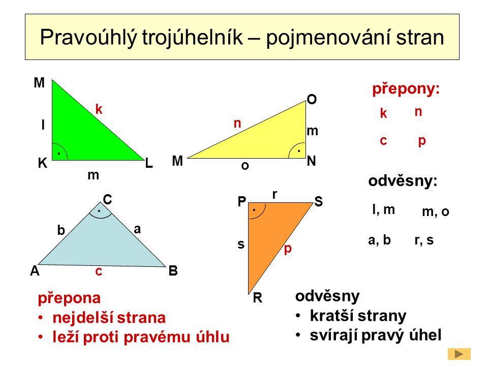 Pravoúhlý trojúhelník – pojmenování stran L M K O MN PS R AB C a b c k l m m n o p s r.... přepony: odvěsny: přepona nejdelší strana leží proti pravém