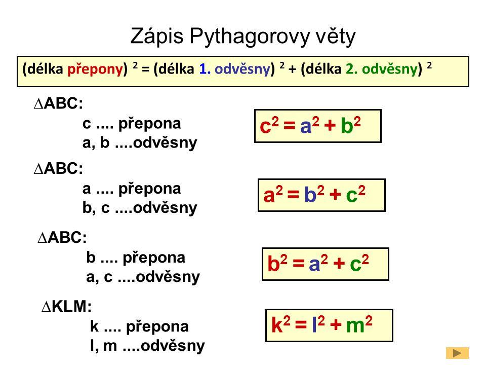 Zápis Pythagorovy věty (délka přepony) 2 = (délka 1. odvěsny) 2 + (délka 2. odvěsny) 2 c 2 = a 2 + b 2 ∆ABC: c.... přepona a, b....odvěsny ∆ABC: a....