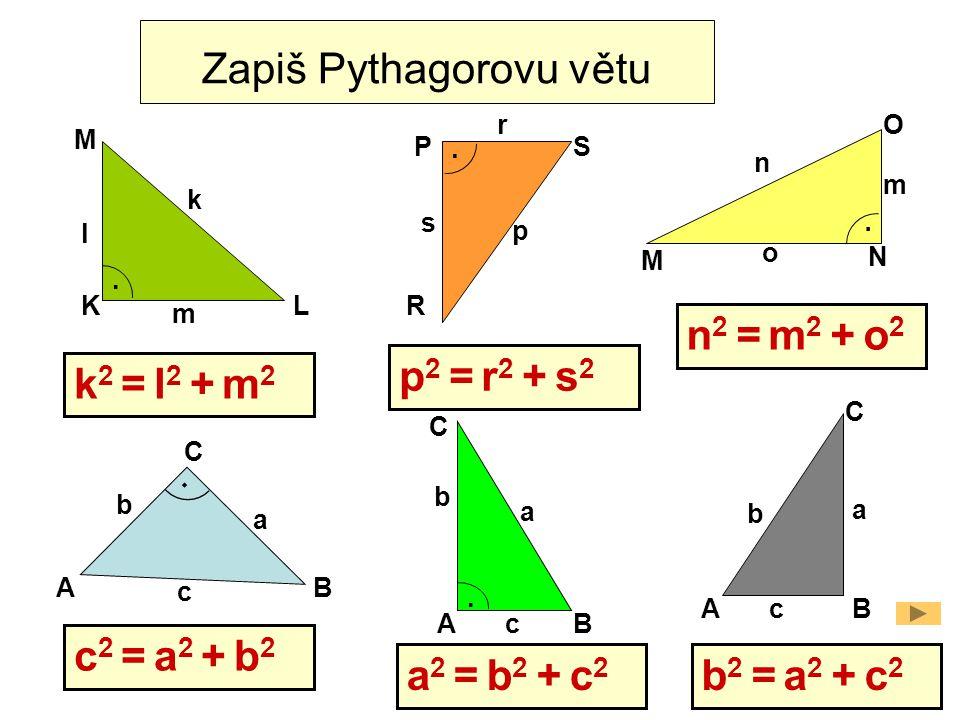 L M K O M N PS R AB C a b c k l m m n o p s r.... Zapiš Pythagorovu větu. AB C a b c AB C a b c k 2 = l 2 + m 2 p 2 = r 2 + s 2 n 2 = m 2 + o 2 c 2 =