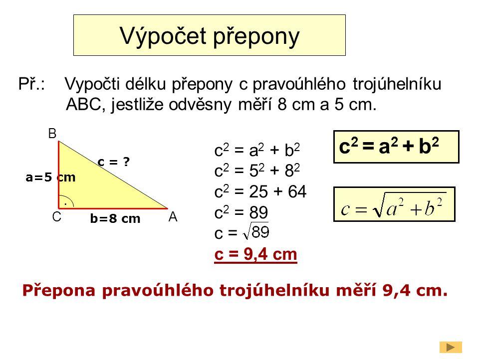 Výpočet přepony a=5 cm b=8 cm. c = ? c 2 = a 2 + b 2 c 2 = 5 2 + 8 2 c 2 = 25 + 64 c 2 = 89 c = c = 9,4 cm Př.: Vypočti délku přepony c pravoúhlého tr